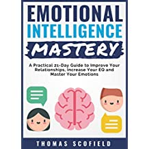 Emotional Intelligence Mastery: A Practical 21-Day Guide to Improve Your Relationships, Increase Your EQ and Master Your Emotions