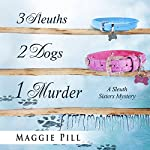 3 Sleuths, 2 Dogs, 1 Murder: A Sleuth Sisters Mystery: The Sleuth Sisters, Volume 2 | Maggie Pill