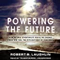 Powering the Future: How We Will (Eventually) Solve the Energy Crisis and Fuel the Civilization of Tomorrow Audiobook by Robert B. Laughlin Narrated by Traber Burns