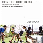 Bond of Brothers: Connecting with Other Men Beyond Work, Weather, and Sports | Wes Yoder