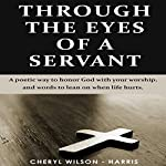 Through The Eyes of a Servant: A Poetic Way to Honor God with Your Worship, and Words to Lean On When Life Hurts | Cheryl Wilson-Harris