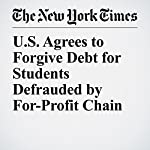 U.S. Agrees to Forgive Debt for Students Defrauded by For-Profit Chain | Patricia Cohen,Emily S. Rueb