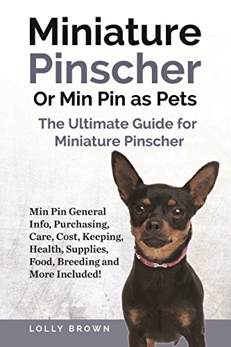 Miniature Pinscher Or Min Pin as Pets: Min Pin General Info, Purchasing, Care, Cost, Keeping, Health, Supplies, Food, Breeding and More Included! The Ultimate Guide for Miniature Pinscher