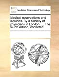 Medical Observations and Inquiries by a Society of Physicians in London the Fourth Edition, Corrected, See Notes Multiple Contributors, 117018281X