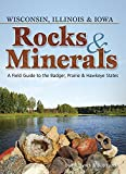 Rocks & Minerals of Wisconsin, Illinois & Iowa: A Field Guide to the Badger, Prairie & Hawkeye States (Rocks & Minerals Identification Guides)