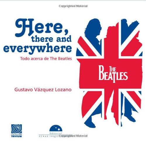 Here, there and everywhere. Todo acerca de The Beatles (edicion en espanol) (Trivia) (Spanish Edition) [Gustavo Vazquez Lozano] (Tapa Blanda)
