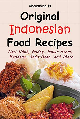 Original Indonesian Food Recipes: Nasi Uduk, Gudeg, Sayur Asem, Rendang, Gado-Gado, and More (Best Gado Gado Recipe)