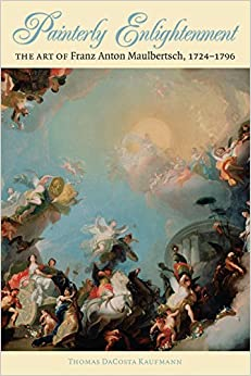 Painterly Enlightenment: The Art of Franz Anton Maulbertsch, 1724-1796 (Bettie Allison Rand Lectures in Art History)