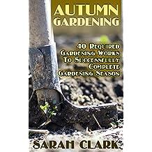 Autumn Gardening: 40 Required Gardening Works To Successfully Complete Gardening Season