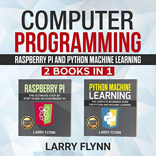 Computer Programming: Raspberry Pi + Python Machine Learning: 2 Books in 1
