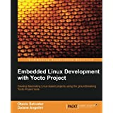 Embedded Linux Development With Yocto Project: Develop Fascinating Linux-Based Projects Using the Groundbreaking Yocto Project Tools