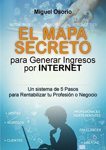 El mapa secreto para generar ingresos por internet: Un sistema de 5 pasos para rentabilizar tu profesion o negocio (Spanish Edition)