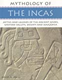 Mythology of the Incas: Myths and Legends of the Ancient Andes, Western Valleys, Deserts and Amazoni