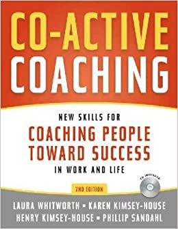 Co-Active Coaching: New skills for coaching People Toward ...
