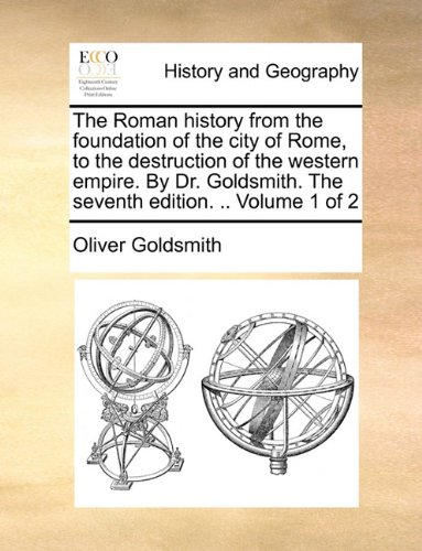 The Roman history from the foundation of the city of Rome, to the destruction of the western empire. By Dr. Goldsmith. T