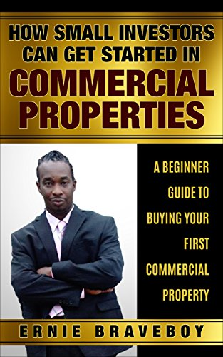 How Small Investors Can Get Started In Commercial Properties A Beginner Guide to Buying Your First Commercial Property .: GET STARTED IN COMMERCIAL REAL ESTATE HOW SMALL INVESTORS CAN MAKE BIG MONEY