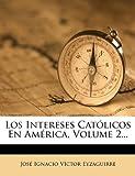 Los Intereses Católicos en América, Volume 2..., , 1271135671