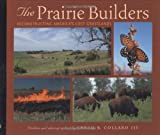 Front cover for the book The Prairie Builders: Reconstructing America's Lost Grasslands by Sneed B. Collard III