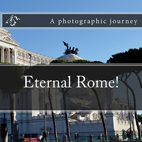 Eternal Rome!: A photographic journey (Cities of Europe Book 1) by [D., D.]