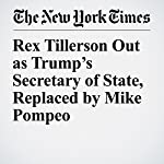 Rex Tillerson Out as Trump's Secretary of State, Replaced by Mike Pompeo | Peter Baker,Gardiner Harris