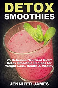 """Detox Smoothies:: Delicious """"Nutrient-Rich"""" Detox Smoothie Recipes For Weight Loss, Health & Vitality (Antioxidant Smoothie Recipes)"""