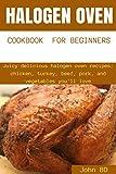 Halogen Oven Cookbook for Beginners: Juicy delicious halogen oven recipes: chicken, turkey, beef, pork, and vegetables you'll love