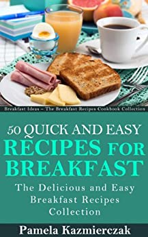 50 Quick and Easy Recipes For Breakfast - The Delicious and Easy Breakfast Recipes Collection (Breakfast Ideas - The Breakfast Recipes Cookbook Collection 4) by [Kazmierczak, Pamela]