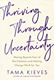 img - for Thriving Through Uncertainty: Moving Beyond Fear of the Unknown and Making Change Work for You book / textbook / text book