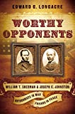 Worthy Opponents: William T. Sherman and Joseph E. Johnston : Antagonists in War -- Friends in Peace