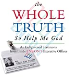 The Whole Truth... So Help Me God: An Enlightened Testimony from Inside Enron's Executive Offices