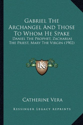 Gabriel The Archangel And Those To Whom He Spake: Daniel The Prophet, Zacharias The Priest, Mary The Virgin (1902) PDF