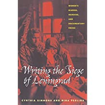 Writing the Siege of Leningrad: Womens Diaries Memoirs and Documentary Prose (Russian and East European Studies)