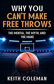 Why You Can't Make Free Throws The Mental, The Myth, and The Make by [Coleman, Keith]