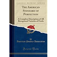 The American Standard of Perfection, Illustrated: A Complete Description of All Recognized Varieties of Fowls (Classic Reprint)