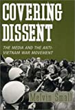 Covering Dissent : The Media and the Anti-Vietnam War Movement, Small, Melvin, 0813521068