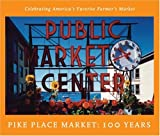 Pike Place Market: 100 Years: Celebrating America's Favorite Farmer's Market