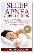 Sleep Apnea Cure Solution: The Ultimate Sleep Apnea Treatment & Relief Guide for Overcoming Sleep Apnea Forever! (Sleep Apnea Diet)