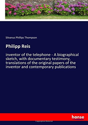 Download Philipp Reis: inventor of the telephone - A biographical sketch, with documentary testimony, translations of the original papers of the inventor and contemporary publications pdf