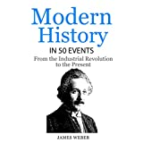 History: Modern History in 50 Events: From the Industrial Revolution to the Present (World History, History Books, People History) (History in 50 Events Series Book 7)