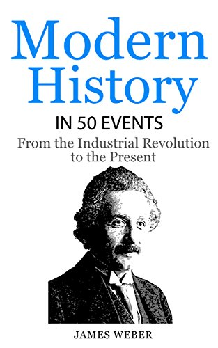 History: Modern History in 50 Events: From the Industrial Revolution to the Present (World History, History Books, People History) (History in 50 Events Series Book 7) (English Edition)