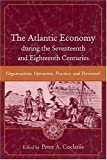 The Atlantic Economy During The Seventeenth And Eighteenth Centuries: Organization, Operation, Practice, And Personnel by Peter A. Coclanis front cover