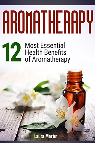 Aromatherapy: 12 Most Essential Health Benefits of Aromatherapy (aromatheraphy, essential oils, essential oils book)