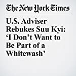 U.S. Adviser Rebukes Suu Kyi: 'I Don't Want to Be Part of a Whitewash' | Hannah BeechandRick Gladstone
