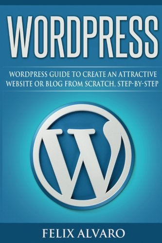 WORDPRESS: Step-By-Step WordPress Guide to Create an Attractive Website or Blog (WordPress Series)