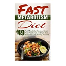 Fast Metabolism Diet: Top 49 Fast Metabolism Recipes-Reset Your Metabolism And Turn Your Body Into A Fat Burning Machine