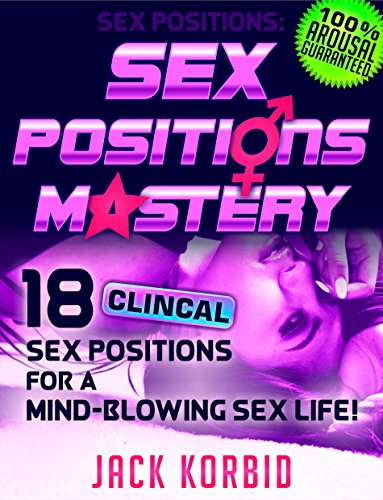 Sex:Sex Positions: SEX POSITIONS MASTERY - 18 CLINICAL SEX POSITIONS FOR A MIND-BLOWING SEX LIFE! (Sex,Sex Positions,Kama Sutra,Tantric Sex,Sex Guide,Sex Pics,Tips Book 1)