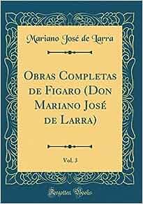 Obras Completas de Figaro (Don Mariano José de Larra), Vol. 3 (Classic Reprint) (Spanish Edition): Mariano Jose De Larra: 9780260228369: Amazon.com: Books