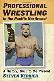 Professional Wrestling in the Pacific Northwest: A History, 1883 to the Present