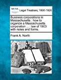 Business corporations in Massachusetts : how to organize a Massachusetts corporation ... : law of 1903 with notes and Forms, Frank A. North, 1240131410
