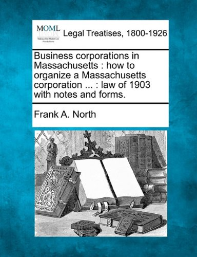 Download Business corporations in Massachusetts: how to organize a Massachusetts corporation ... : law of 1903 with notes and forms. pdf epub